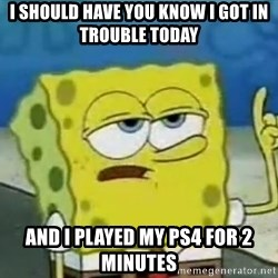 Tough Spongebob - I SHOULD have you know i got in trouble today and i played my ps4 for 2 minutes