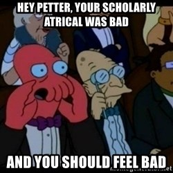 You should Feel Bad - HEy petter, your SCHOLARLY atrical was bad And you should feel bad