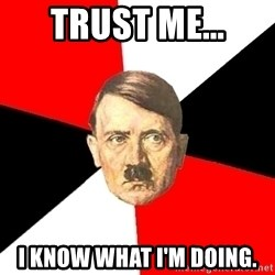 Advice Hitler - Trust me... I know what I'm doing.