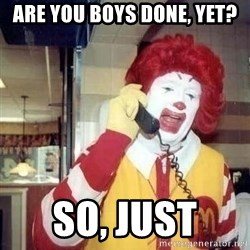 Ronald Mcdonald Call - Are you Boys done, yet? So, Just