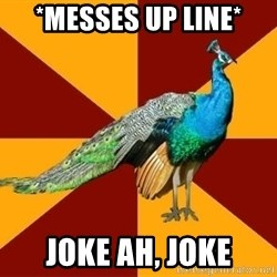 Thespian Peacock - *messes up line* joke ah, joke