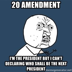 Y U No - 20 amendment i'm the president but i can't declaring who shall be the next president
