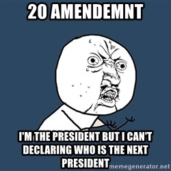 Y U No - 20 amendemnt i'm the president but i can't declaring who is the next president