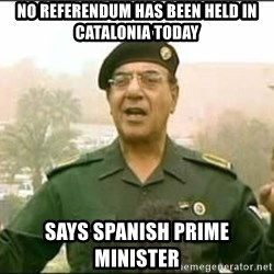 Iraqi Information Minister - No referendum has been held in Catalonia today SAYS SPANISH PRIME MINISTER