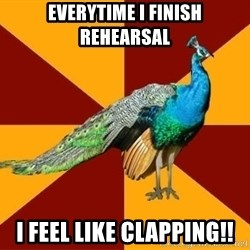 Thespian Peacock - everytime i finish rehearsal i feel like clapping!!