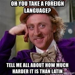 WillyWonka - Oh you take a foreign language? Tell me all about how much harder it is than Latin
