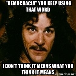 """You keep using that word, I don't think it means what you think it means - """"DEMOCRACIA"""" you Keep Using That Word I DON'T THINK IT MEANS What YOU THINK IT means"""