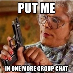 Madea-gun meme - Put me In one more group chat