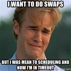 90s Problems - I want to do swaps But i was mean to scheduling and now I'm in timeout
