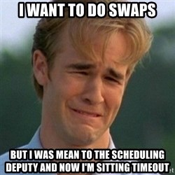 90s Problems - I want to do swaps But i was mean to the SCHEDULING DEPuty and now I'm sitting timeout