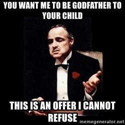 The Godfather - YOU WANT ME TO BE GODFATHER TO YOUR CHILD This is an offer i cannot refuse