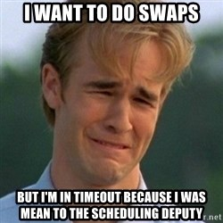 90s Problems - I want to do swaps But I'm in timeout because i was mean to the scheduling deputy