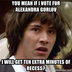 Conspiracy Keanu - you mean If i vote for alexandra Gorlov i will get ten extra minutes of recess?