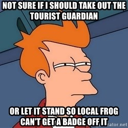 Futurama Fry - not sure if I should take out the tourist guardian or let it stand so local frog can't get a badge off it