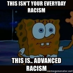 Advanced Darkness - This Isn't Your Everyday racism This IS.. Advanced Racism