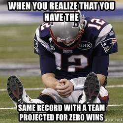 Sad Tom Brady - When you realize that yOu haVE the  same RECORD WITH a team projected for zerO wins