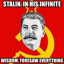 Stalin Says - Stalin, in his infinite  wisdom, foresaw everything