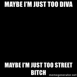 Blank Black - Maybe I'm just too Diva Maybe I'm just too street       Bitch