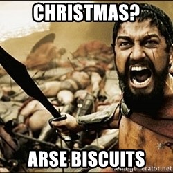 This Is Sparta Meme - Christmas? Arse biscuits