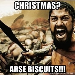 This Is Sparta Meme - Christmas? Arse Biscuits!!!