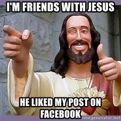 buddy jesus - i'm friends with jesus he liked my post on facebook