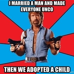 Chuck Norris  - I married a man and made everyone unco  Then we adopted a child