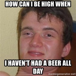 really high guy - how can i be high when i haven't had a beer all day
