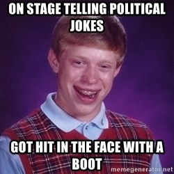 Bad Luck Brian - On stage telling political jokes Got hit in the face with a boot
