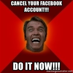 Angry Arnold - Cancel your facebook account!!! Do it now!!!