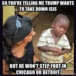 Skeptical third-world kid - so you're telling me trump wants to take down isis but he won't step foot in chicago or detroit
