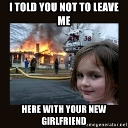 burning house girl - i told you not to leave me  here with your new girlfriend