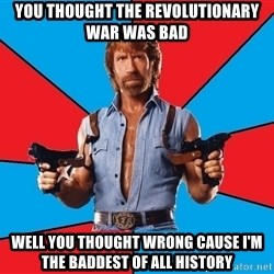 Chuck Norris  - You thought the revolutionary war was bad  well you thought wrong cause i'm the baddest of all history