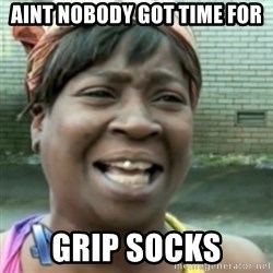 Ain't nobody got time fo dat so - aint nobody got time for grip socks