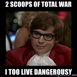 Dangerously Austin Powers - 2 scoops of Total war I too live dangerousY