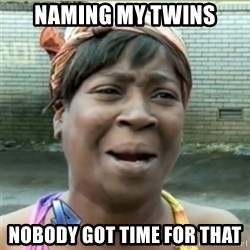 Ain't Nobody got time fo that - naming my twins nobody got time for that