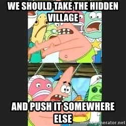 Pushing Patrick - We should take the hidden village AND PUSH IT SOMEWHERE ELSE