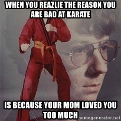PTSD Karate Kyle - when you reazlie the reason you are bad at Karate is because your mom loved you too much