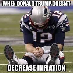 Sad Tom Brady - When donald trump Doesn't Decrease Inflation
