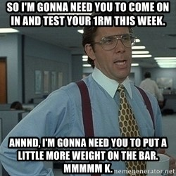 That'd be great guy - So i'm gonna need you to come on in and test your 1rm this week. annnd, i'm gonna need you to put a little more weight on the bar. mmmmm k.