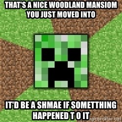 Minecraft Creeper - That'S a nice woodland mansiom you just moved into It'd be a shmae if sometthing happenEd t o it