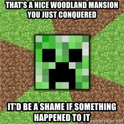 Minecraft Creeper - That's a Nice Woodland mansion you just conquered It'D be a shame if something happened to it