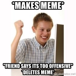"Computer kid - *Makes meme*  ""Friend says its Too offenSive"" *Deletes Meme*"