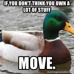 Actual Advice Mallard 1 - If you don't think you own a lot of stuff Move.