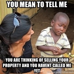 Skeptical African Child - you mean to tell me You are thinking of selling your property and you havent called me yet