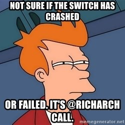 Futurama Fry - not sure if the switch has crashed or failed. It's @richarch call.