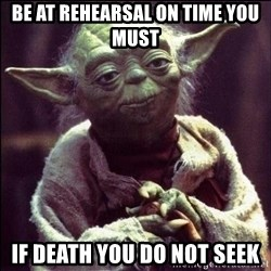Advice Yoda - be at rehearsal on time you must if death you do not seek