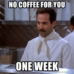 soup nazi - No coffee for you one week