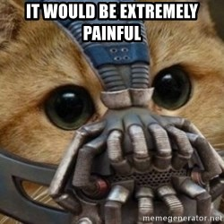 bane cat - IT would be extremely painful