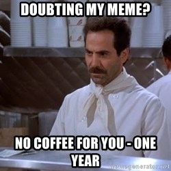 soup nazi - doubting my meme? no coffee for you - one year
