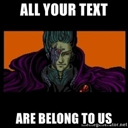 All your base are belong to us - ALL YOUR text ARE BELONG TO US